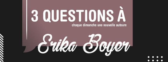 3 questions à : Erika Boyer – Interview #6 par Marion Libro