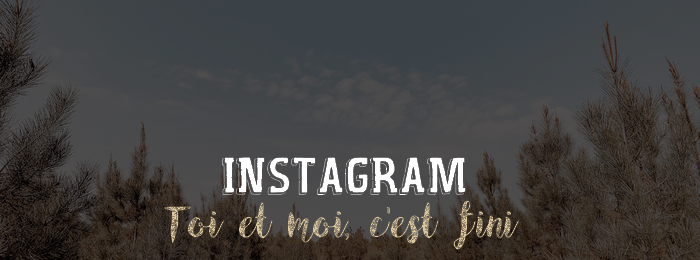 Instagram, toi et moi, c'est fini